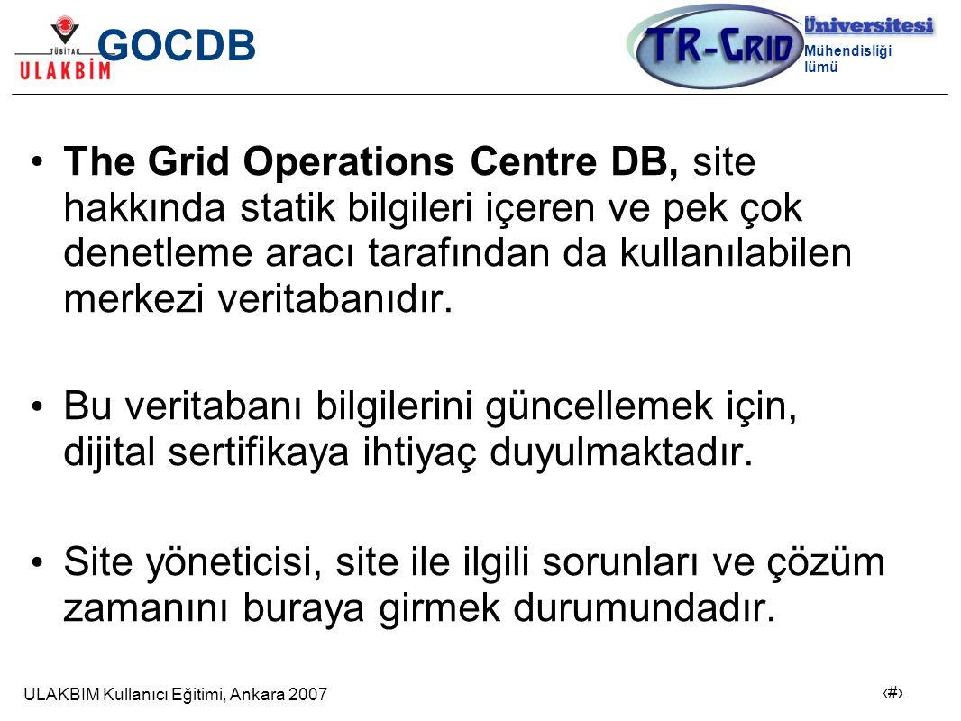 ULAKBIM Kullanıcı Eğitimi, Ankara 2007 3 Bilgisayar Mühendisliği Bölümü GOCDB The Grid Operations Centre DB, site hakkında statik bilgileri içeren ve pek çok denetleme aracı tarafından da kullanılabilen merkezi veritabanıdır.