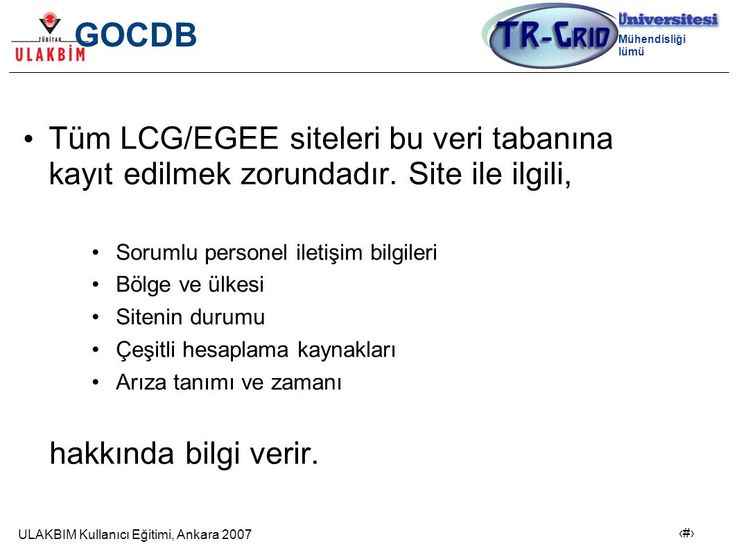 ULAKBIM Kullanıcı Eğitimi, Ankara 2007 4 Bilgisayar Mühendisliği Bölümü GOCDB Tüm LCG/EGEE siteleri bu veri tabanına kayıt edilmek zorundadır.