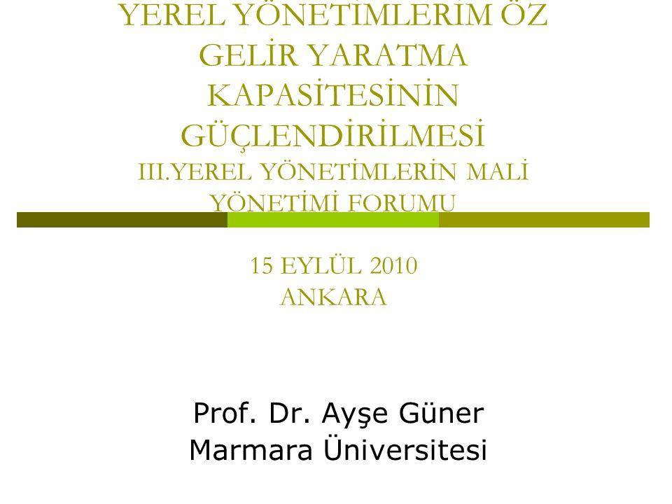 YEREL YÖNETİMLERİM ÖZ GELİR YARATMA KAPASİTESİNİN GÜÇLENDİRİLMESİ III.YEREL YÖNETİMLERİN MALİ YÖNETİMİ FORUMU 15 EYLÜL 2010 ANKARA Prof.