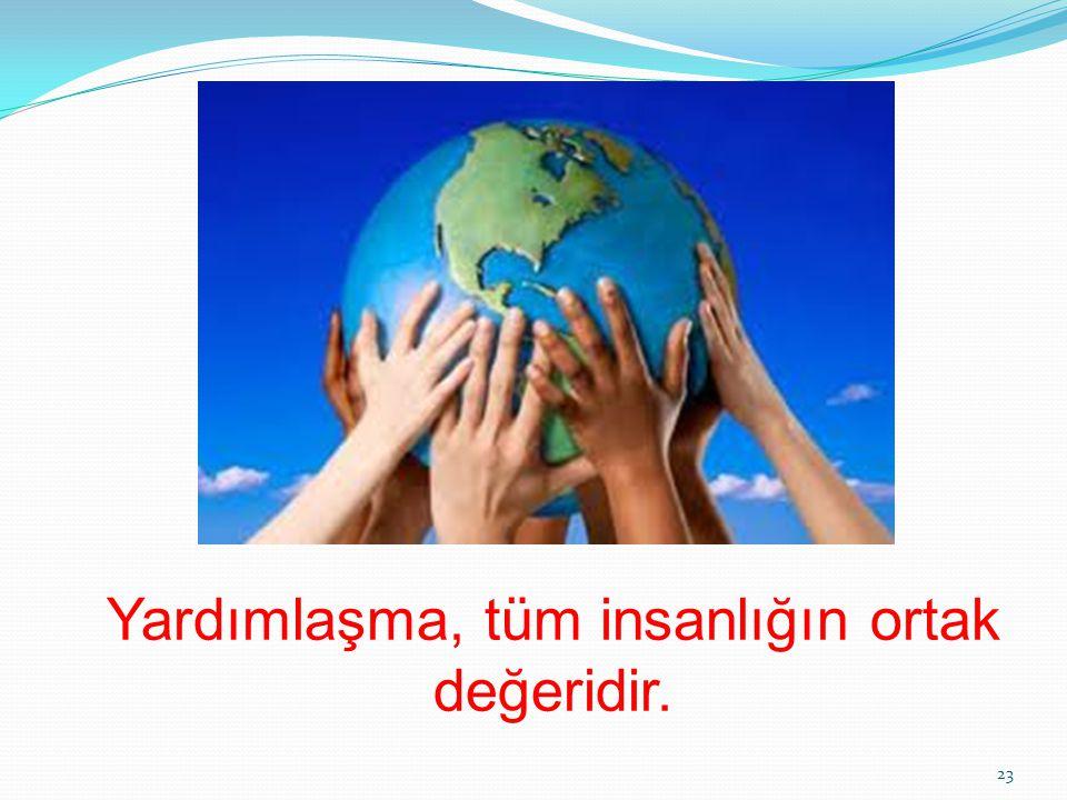 Yardımlaşma, tüm insanlığın ortak değeridir. 23
