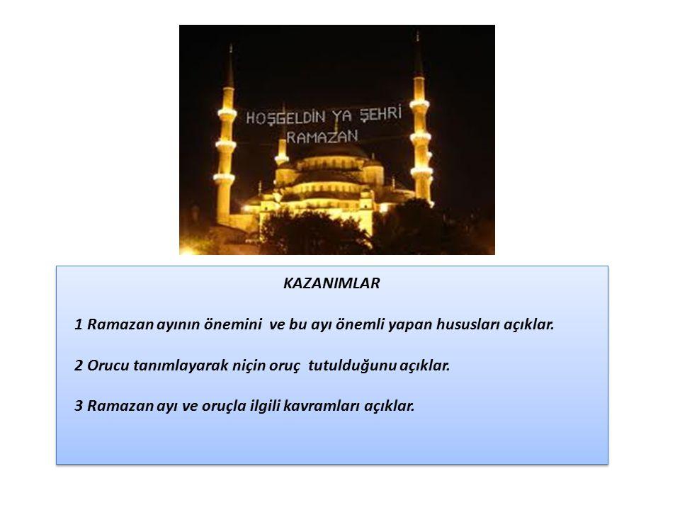 KAZANIMLAR 1 Ramazan ayının önemini ve bu ayı önemli yapan hususları açıklar. 2 Orucu tanımlayarak niçin oruç tutulduğunu açıklar. 3 Ramazan ayı ve or