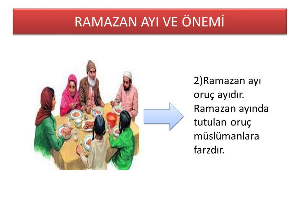 RAMAZAN AYI VE ÖNEMİ 2)Ramazan ayı oruç ayıdır. Ramazan ayında tutulan oruç müslümanlara farzdır.