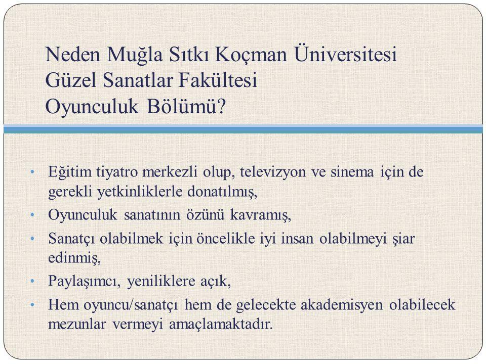 Neden Muğla Sıtkı Koçman Üniversitesi Güzel Sanatlar Fakültesi Oyunculuk Bölümü? Eğitim tiyatro merkezli olup, televizyon ve sinema için de gerekli ye