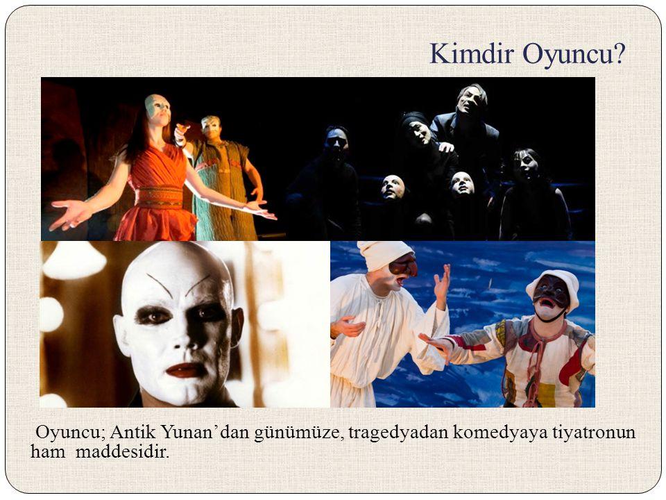 Kimdir Oyuncu? Oyuncu; Antik Yunan'dan günümüze, tragedyadan komedyaya tiyatronun ham maddesidir.