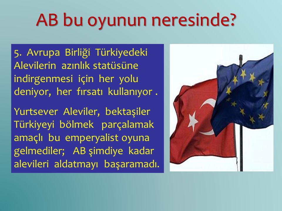 5. Avrupa Birliği Türkiyedeki Alevilerin azınlık statüsüne indirgenmesi için her yolu deniyor, her fırsatı kullanıyor. Yurtsever Aleviler, bektaşiler