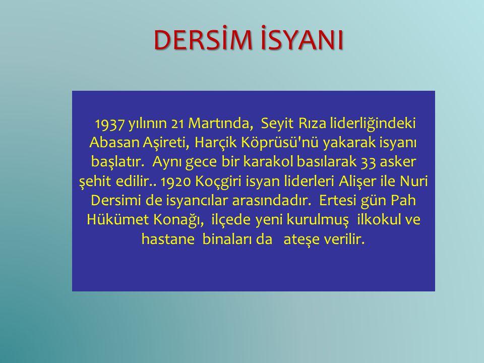 1937 yılının 21 Martında, Seyit Rıza liderliğindeki Abasan Aşireti, Harçik Köprüsü'nü yakarak isyanı başlatır. Aynı gece bir karakol basılarak 33 aske