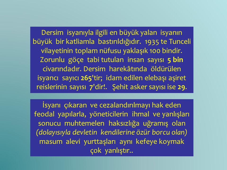 Dersim isyanıyla ilgili en büyük yalan isyanın büyük bir katliamla bastırıldığıdır. 1935 te Tunceli vilayetinin toplam nüfusu yaklaşık 100 bindir. Zor