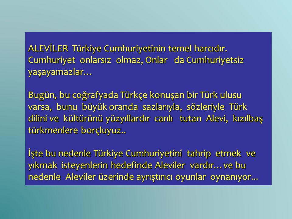 ALEVİLER Türkiye Cumhuriyetinin temel harcıdır. Cumhuriyet onlarsız olmaz, Onlar da Cumhuriyetsiz yaşayamazlar… Bugün, bu coğrafyada Türkçe konuşan bi