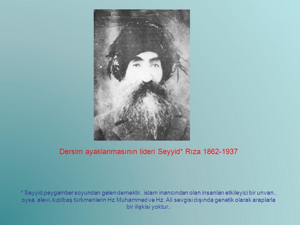Dersim ayaklanmasının lideri Seyyid* Rıza 1862-1937 * Seyyid peygamber soyundan gelen demektir.. islam inancından olan insanları etkileyici bir unvan.