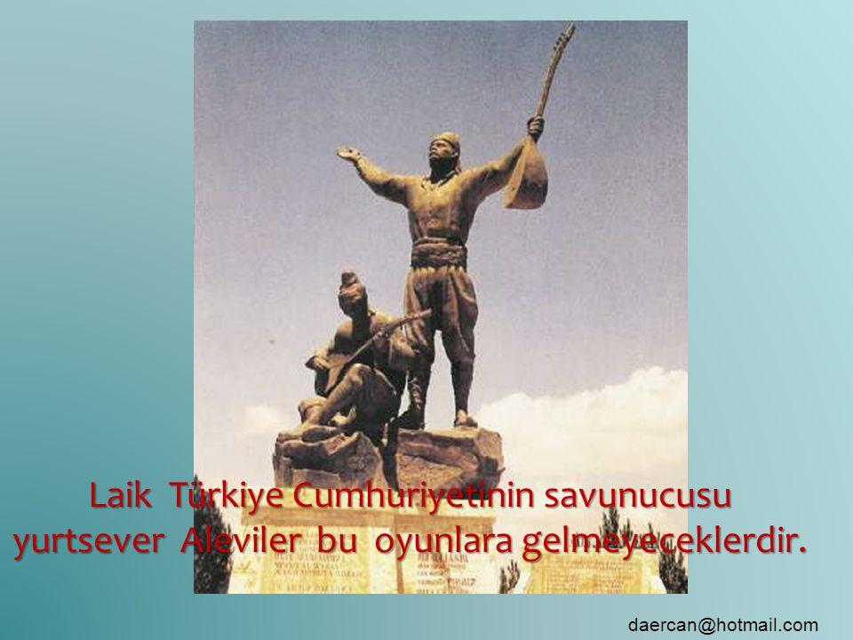 Laik Türkiye Cumhuriyetinin savunucusu yurtsever Aleviler bu oyunlara gelmeyeceklerdir. daercan@hotmail.com