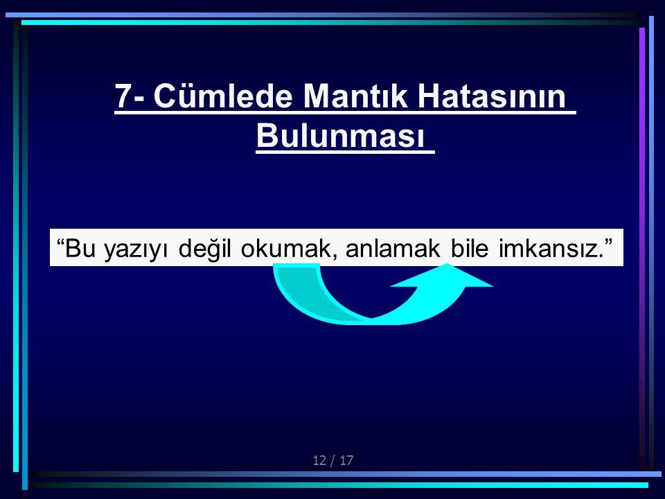 12 / 17 7- Cümlede Mantık Hatasının Bulunması Bu yazıyı değil okumak, anlamak bile imkansız.