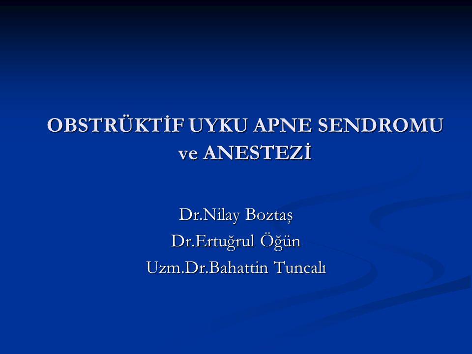 OBSTRÜKTİF UYKU APNE SENDROMU ve ANESTEZİ Dr.Nilay Boztaş Dr.Ertuğrul Öğün Uzm.Dr.Bahattin Tuncalı