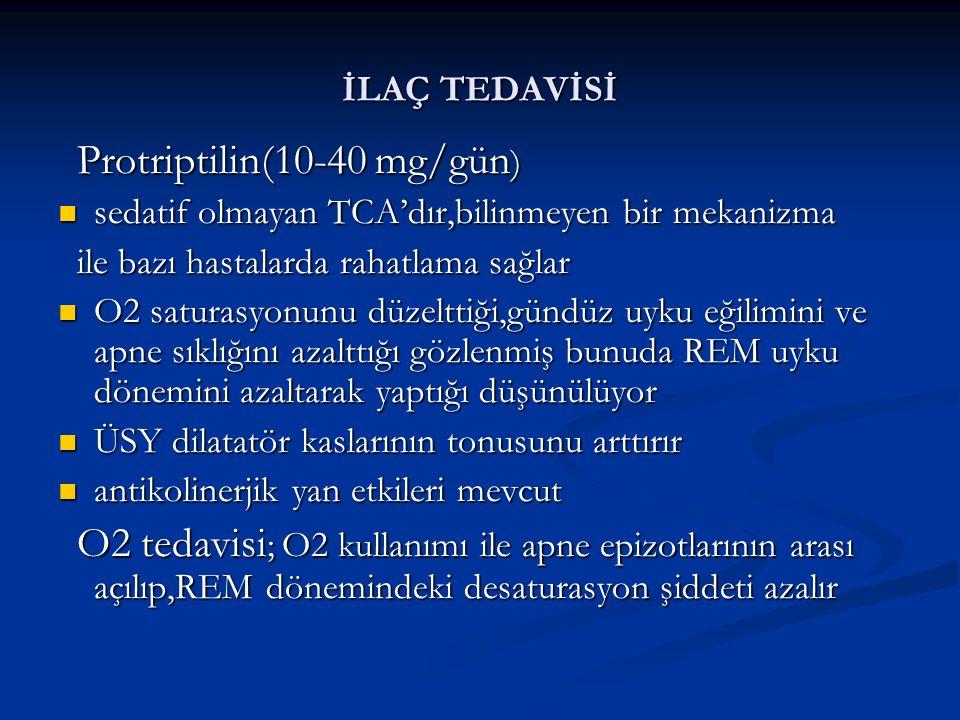 İLAÇ TEDAVİSİ Protriptilin(10-40 mg/gün ) Protriptilin(10-40 mg/gün ) sedatif olmayan TCA'dır,bilinmeyen bir mekanizma sedatif olmayan TCA'dır,bilinmeyen bir mekanizma ile bazı hastalarda rahatlama sağlar ile bazı hastalarda rahatlama sağlar O2 saturasyonunu düzelttiği,gündüz uyku eğilimini ve apne sıklığını azalttığı gözlenmiş bunuda REM uyku dönemini azaltarak yaptığı düşünülüyor O2 saturasyonunu düzelttiği,gündüz uyku eğilimini ve apne sıklığını azalttığı gözlenmiş bunuda REM uyku dönemini azaltarak yaptığı düşünülüyor ÜSY dilatatör kaslarının tonusunu arttırır ÜSY dilatatör kaslarının tonusunu arttırır antikolinerjik yan etkileri mevcut antikolinerjik yan etkileri mevcut O2 tedavisi ; O2 kullanımı ile apne epizotlarının arası açılıp,REM dönemindeki desaturasyon şiddeti azalır O2 tedavisi ; O2 kullanımı ile apne epizotlarının arası açılıp,REM dönemindeki desaturasyon şiddeti azalır