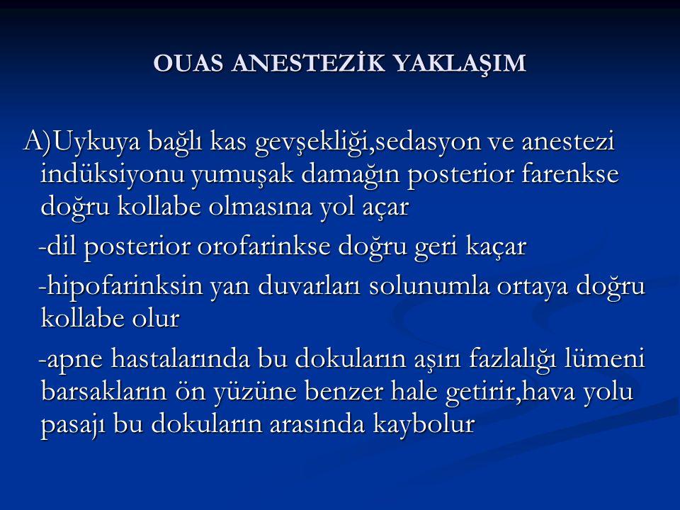 OUAS ANESTEZİK YAKLAŞIM A)Uykuya bağlı kas gevşekliği,sedasyon ve anestezi indüksiyonu yumuşak damağın posterior farenkse doğru kollabe olmasına yol açar A)Uykuya bağlı kas gevşekliği,sedasyon ve anestezi indüksiyonu yumuşak damağın posterior farenkse doğru kollabe olmasına yol açar -dil posterior orofarinkse doğru geri kaçar -dil posterior orofarinkse doğru geri kaçar -hipofarinksin yan duvarları solunumla ortaya doğru kollabe olur -hipofarinksin yan duvarları solunumla ortaya doğru kollabe olur -apne hastalarında bu dokuların aşırı fazlalığı lümeni barsakların ön yüzüne benzer hale getirir,hava yolu pasajı bu dokuların arasında kaybolur -apne hastalarında bu dokuların aşırı fazlalığı lümeni barsakların ön yüzüne benzer hale getirir,hava yolu pasajı bu dokuların arasında kaybolur