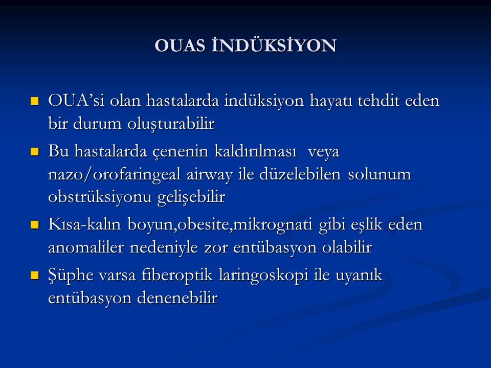 OUAS İNDÜKSİYON OUA'si olan hastalarda indüksiyon hayatı tehdit eden bir durum oluşturabilir OUA'si olan hastalarda indüksiyon hayatı tehdit eden bir durum oluşturabilir Bu hastalarda çenenin kaldırılması veya nazo/orofaringeal airway ile düzelebilen solunum obstrüksiyonu gelişebilir Bu hastalarda çenenin kaldırılması veya nazo/orofaringeal airway ile düzelebilen solunum obstrüksiyonu gelişebilir Kısa-kalın boyun,obesite,mikrognati gibi eşlik eden anomaliler nedeniyle zor entübasyon olabilir Kısa-kalın boyun,obesite,mikrognati gibi eşlik eden anomaliler nedeniyle zor entübasyon olabilir Şüphe varsa fiberoptik laringoskopi ile uyanık entübasyon denenebilir Şüphe varsa fiberoptik laringoskopi ile uyanık entübasyon denenebilir