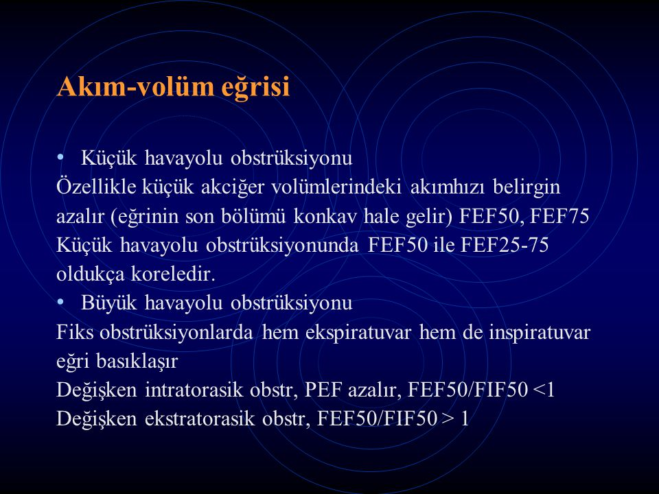 Akım-volüm eğrisi Küçük havayolu obstrüksiyonu Özellikle küçük akciğer volümlerindeki akımhızı belirgin azalır (eğrinin son bölümü konkav hale gelir) FEF50, FEF75 Küçük havayolu obstrüksiyonunda FEF50 ile FEF25-75 oldukça koreledir.