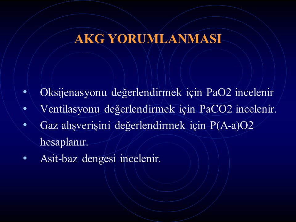 AKG YORUMLANMASI Oksijenasyonu değerlendirmek için PaO2 incelenir Ventilasyonu değerlendirmek için PaCO2 incelenir. Gaz alışverişini değerlendirmek iç