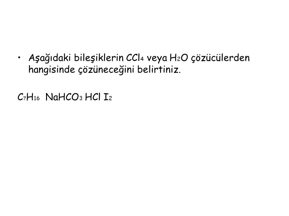 Aşağıdaki bileşiklerin CCl 4 veya H 2 O çözücülerden hangisinde çözüneceğini belirtiniz. C 7 H 16 NaHCO 3 HCl I 2
