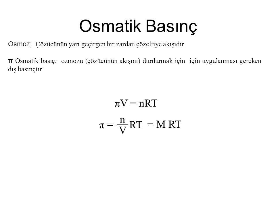 Osmatik Basınç πV = nRT π = RT n V = M RT Osmoz; Çözücünün yarı geçirgen bir zardan çözeltiye akışıdır. π Osmatik basıç; ozmozu (çözücünün akışını) du