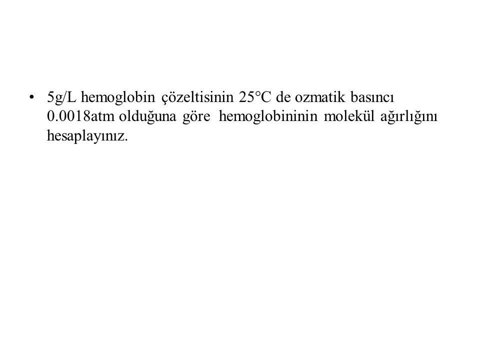 5g/L hemoglobin çözeltisinin 25°C de ozmatik basıncı 0.0018atm olduğuna göre hemoglobininin molekül ağırlığını hesaplayınız.