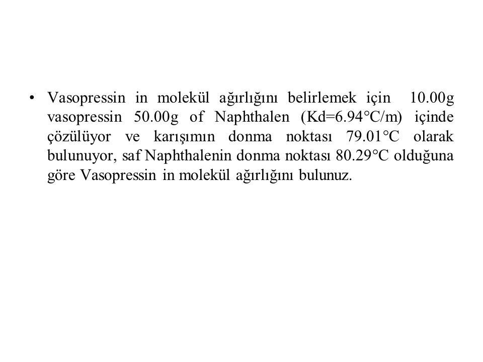 Vasopressin in molekül ağırlığını belirlemek için 10.00g vasopressin 50.00g of Naphthalen (Kd=6.94°C/m) içinde çözülüyor ve karışımın donma noktası 79