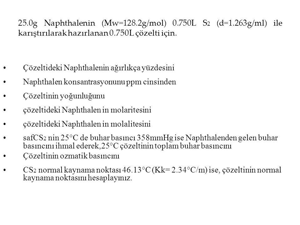 25.0g Naphthalenin (Mw=128.2g/mol) 0.750L S 2 (d=1.263g/ml) ile karıştırılarak hazırlanan 0.750L çözelti için. Çözeltideki Naphthalenin ağırlıkça yüzd