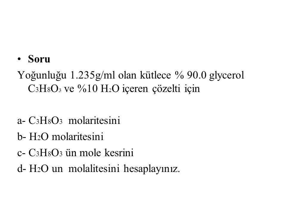 Soru Yoğunluğu 1.235g/ml olan kütlece % 90.0 glycerol C 3 H 8 O 3 ve %10 H 2 O içeren çözelti için a- C 3 H 8 O 3 molaritesini b- H 2 O molaritesini c