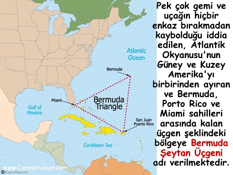 Bermuda Şeytan Üçgeni Pek çok gemi ve uçağın hiçbir enkaz bırakmadan kaybolduğu iddia edilen, Atlantik Okyanusu nun Güney ve Kuzey Amerika yı birbirinden ayıran ve Bermuda, Porto Rico ve Miami sahilleri arasında kalan üçgen şeklindeki bölgeye Bermuda Şeytan Üçgeni adı verilmektedir.