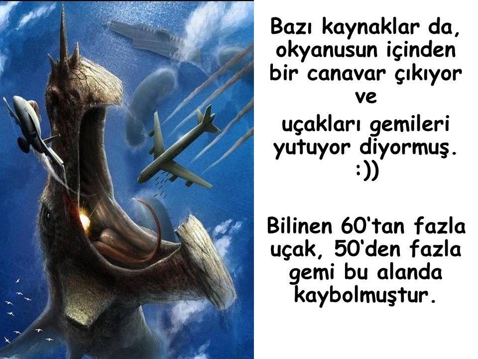 Bazı kaynaklar da, okyanusun içinden bir canavar çıkıyor ve uçakları gemileri yutuyor diyormuş.