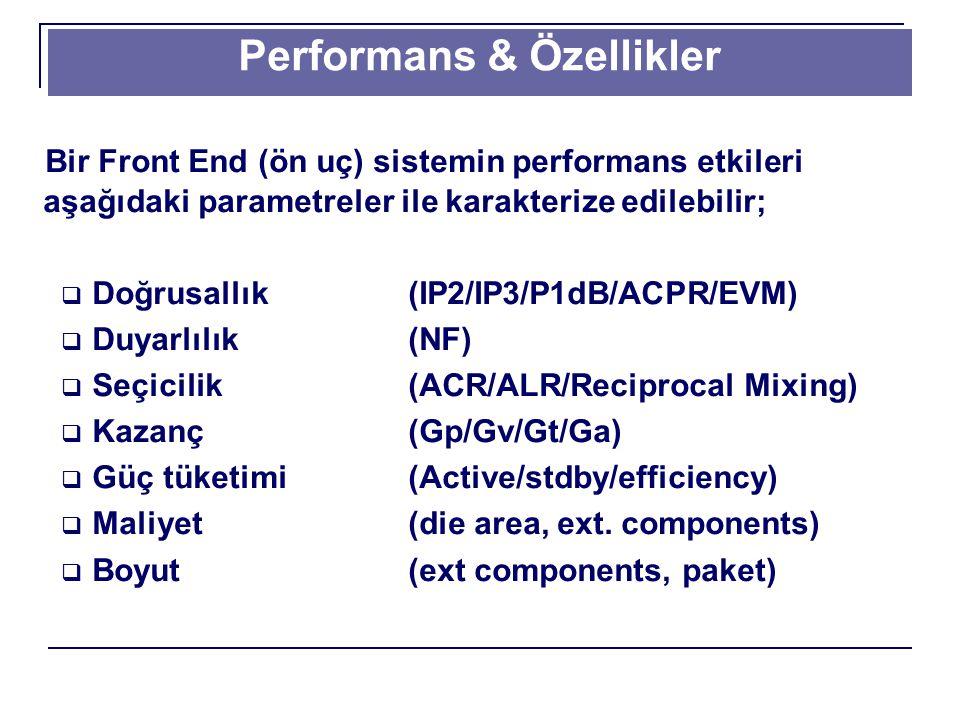 Performans & Özellikler Bir Front End (ön uç) sistemin performans etkileri aşağıdaki parametreler ile karakterize edilebilir;  Doğrusallık(IP2/IP3/P1dB/ACPR/EVM)  Duyarlılık(NF)  Seçicilik (ACR/ALR/Reciprocal Mixing)  Kazanç(Gp/Gv/Gt/Ga)  Güç tüketimi(Active/stdby/efficiency)  Maliyet(die area, ext.