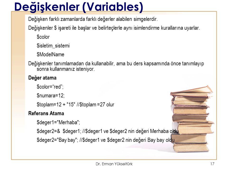 17 Değişkenler (Variables) Değişken farklı zamanlarda farklı değerler alabilen simgelerdir. Değişkenler $ işareti ile başlar ve belirteçlerle aynı isi