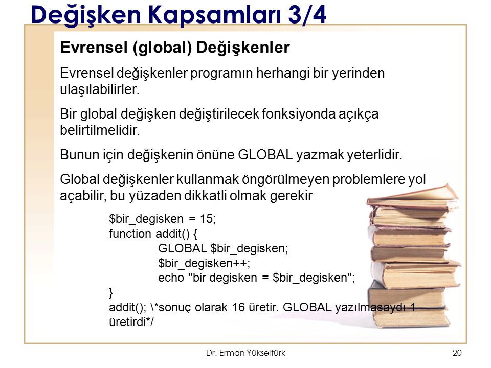 20 Değişken Kapsamları 3/4 Evrensel (global) Değişkenler Evrensel değişkenler programın herhangi bir yerinden ulaşılabilirler. Bir global değişken değ