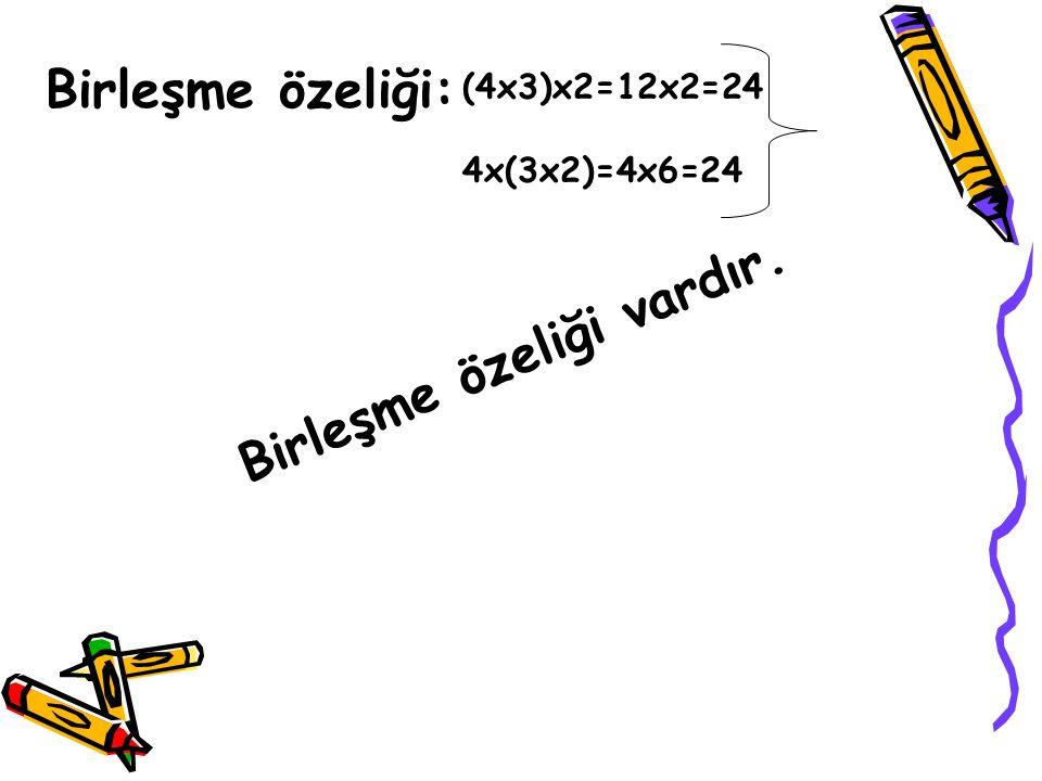 Birleşme özeliği: (4x3)x2=12x2=24 4x(3x2)=4x6=24 Birleşme özeliği vardır.