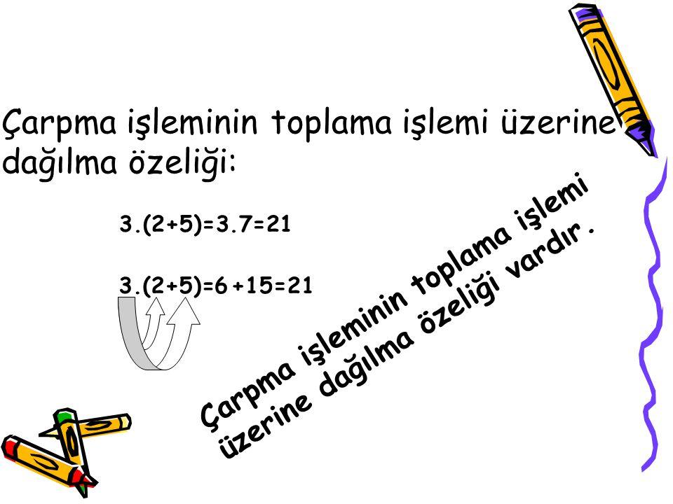 Çarpma işleminin toplama işlemi üzerine dağılma özeliği: 3.(2+5)=3.7=21 3.(2+5)=6+15=21 Çarpma işleminin toplama işlemi üzerine dağılma özeliği vardır
