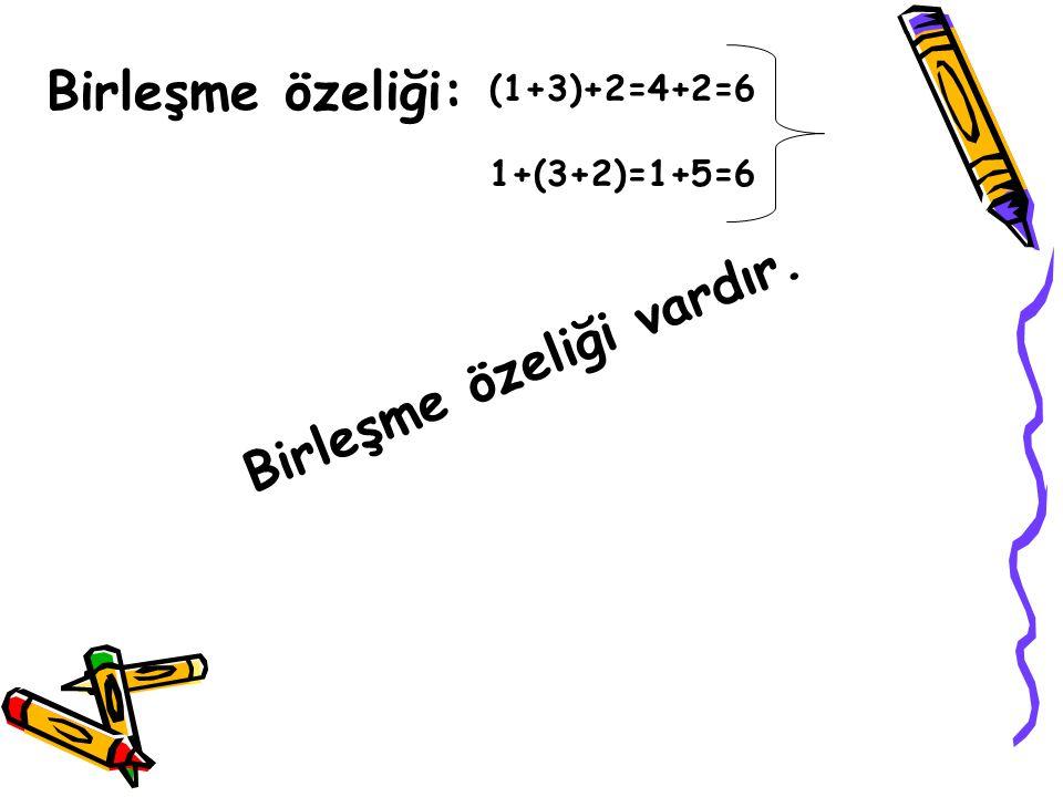 Birleşme özeliği: (1+3)+2=4+2=6 1+(3+2)=1+5=6 Birleşme özeliği vardır.