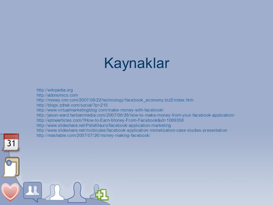 Kaynaklar http://wikipedia.org http://adonomics.com http://money.cnn.com/2007/08/22/technology/facebook_economy.biz2/index.htm http://blogs.zdnet.com/social/ p=215 http://www.virtualmarketingblog.com/make-money-with-facebook/ http://jason-ward.herbanmedia.com/2007/06/26/how-to-make-money-from-your-facebook-application/ http://ezinearticles.com/ How-to-Earn-Money-From-Facebook&id=1089358 http://www.slideshare.net/PeteMauro/facebook-application-marketing http://www.slideshare.net/mobicules/facebook-application-monetization-case-studies-presentation http://mashable.com/2007/07/26/money-making-facebook/