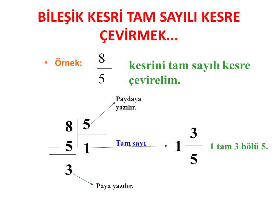 BİLEŞİK KESRİ TAM SAYILI KESRE ÇEVİRMEK... Örnek: kesrini tam sayılı kesre çevirelim. 8 5 1 5 3 1 Paya yazılır. Paydaya yazılır. 3 5 1 tam 3 bölü 5. T