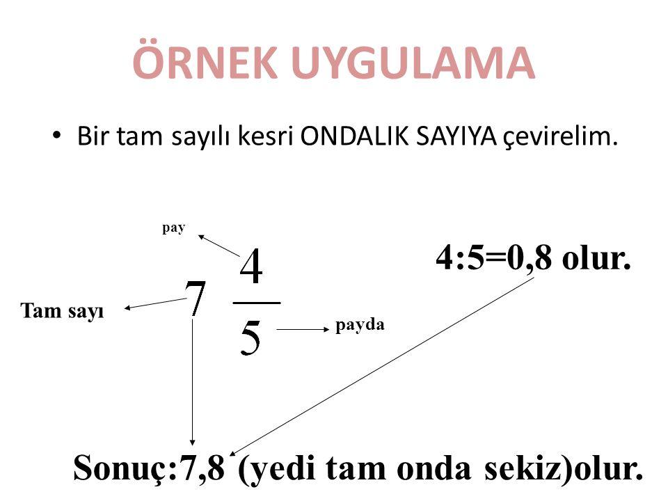 ÖRNEK UYGULAMA Bir tam sayılı kesri ONDALIK SAYIYA çevirelim. Tam sayı pay payda 4:5=0,8 olur. Sonuç:7,8 (yedi tam onda sekiz)olur.