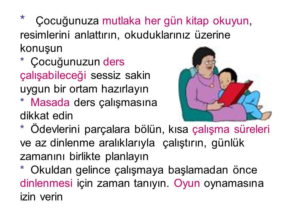 * Çocuğunuza mutlaka her gün kitap okuyun, resimlerini anlattırın, okuduklarınız üzerine konuşun * Çocuğunuzun ders çalışabileceği sessiz sakin uygun