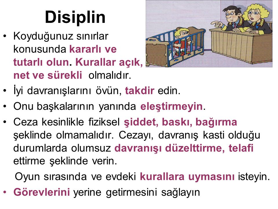 Disiplin Koyduğunuz sınırlar konusunda kararlı ve tutarlı olun. Kurallar açık, net ve sürekli olmalıdır. İyi davranışlarını övün, takdir edin. Onu baş
