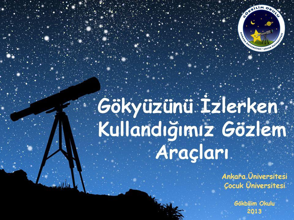 Gökyüzünü İzlerken Kullandığımız Gözlem Araçları Ankara Üniversitesi Çocuk Üniversitesi Gökbilim Okulu 2013