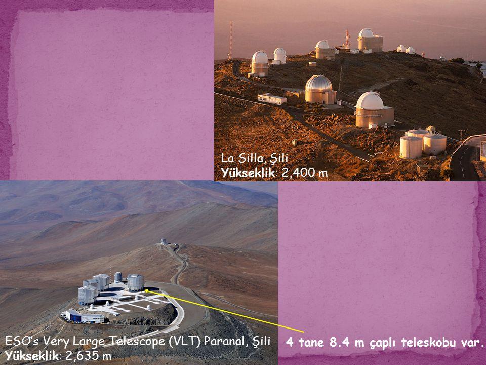ESO's Very Large Telescope (VLT) Paranal, Şili Yükseklik: 2,635 m La Silla, Şili Yükseklik: 2,400 m 4 tane 8.4 m çaplı teleskobu var.