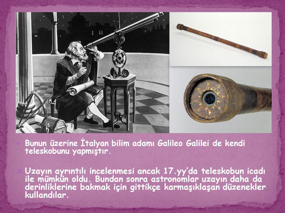 Bunun üzerine İtalyan bilim adamı Galileo Galilei de kendi teleskobunu yapmıştır.  Uzayın ayrıntılı incelenmesi ancak 17.yy'da teleskobun icadı ile m