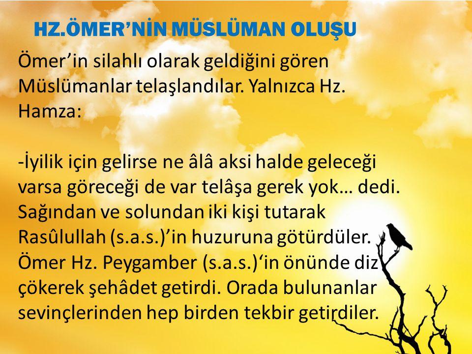 Ömer'in silahlı olarak geldiğini gören Müslümanlar telaşlandılar. Yalnızca Hz. Hamza: -İyilik için gelirse ne âlâ aksi halde geleceği varsa göreceği d