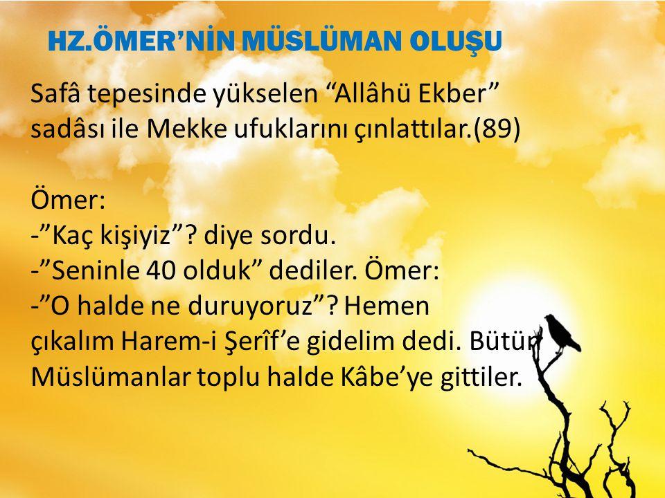 Safâ tepesinde yükselen Allâhü Ekber sadâsı ile Mekke ufuklarını çınlattılar.(89) Ömer: - Kaç kişiyiz .