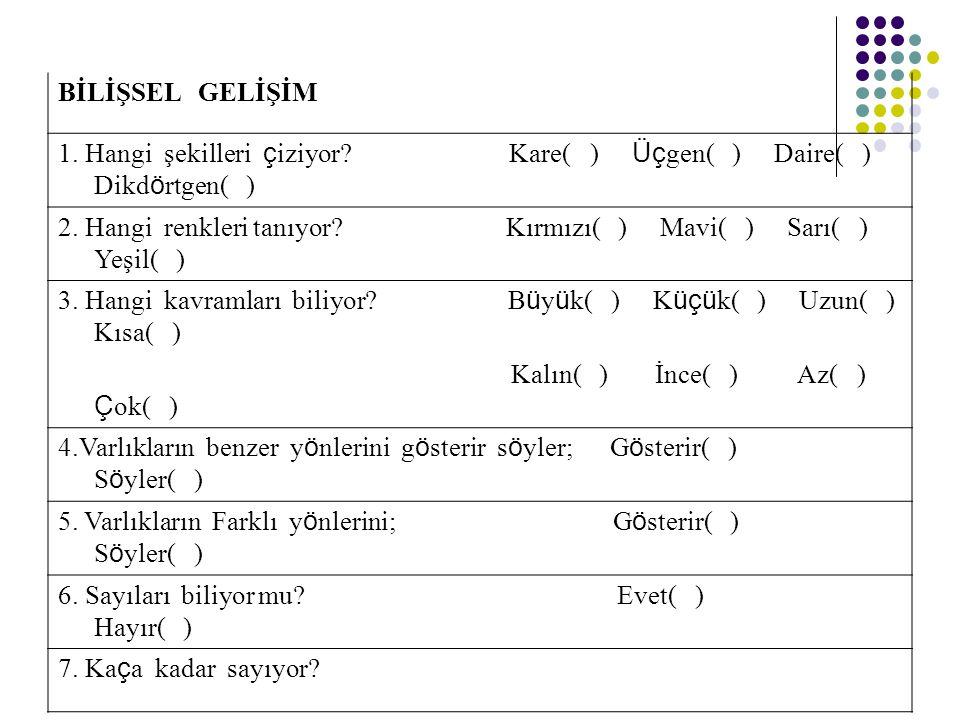 BİLİŞSEL GELİŞİM 1. Hangi şekilleri ç iziyor? Kare( ) Üç gen( ) Daire( ) Dikd ö rtgen( ) 2. Hangi renkleri tanıyor? Kırmızı( ) Mavi( ) Sarı( ) Yeşil(
