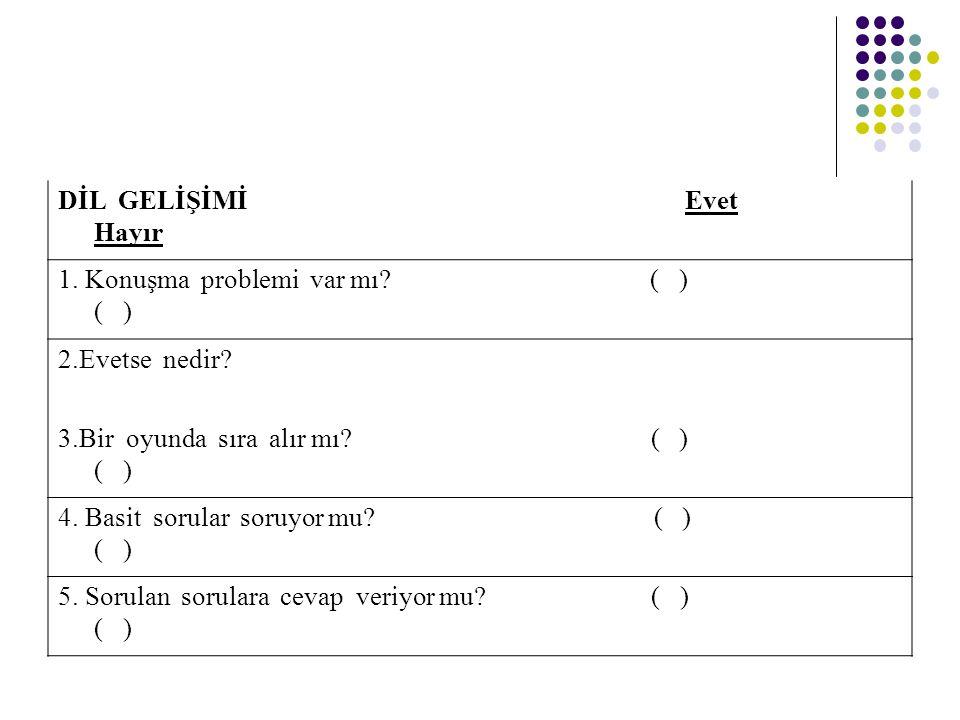 DİL GELİŞİMİ Evet Hayır 1. Konuşma problemi var mı? ( ) ( ) 2.Evetse nedir? 3.Bir oyunda sıra alır mı? ( ) ( ) 4. Basit sorular soruyor mu? ( ) ( ) 5.