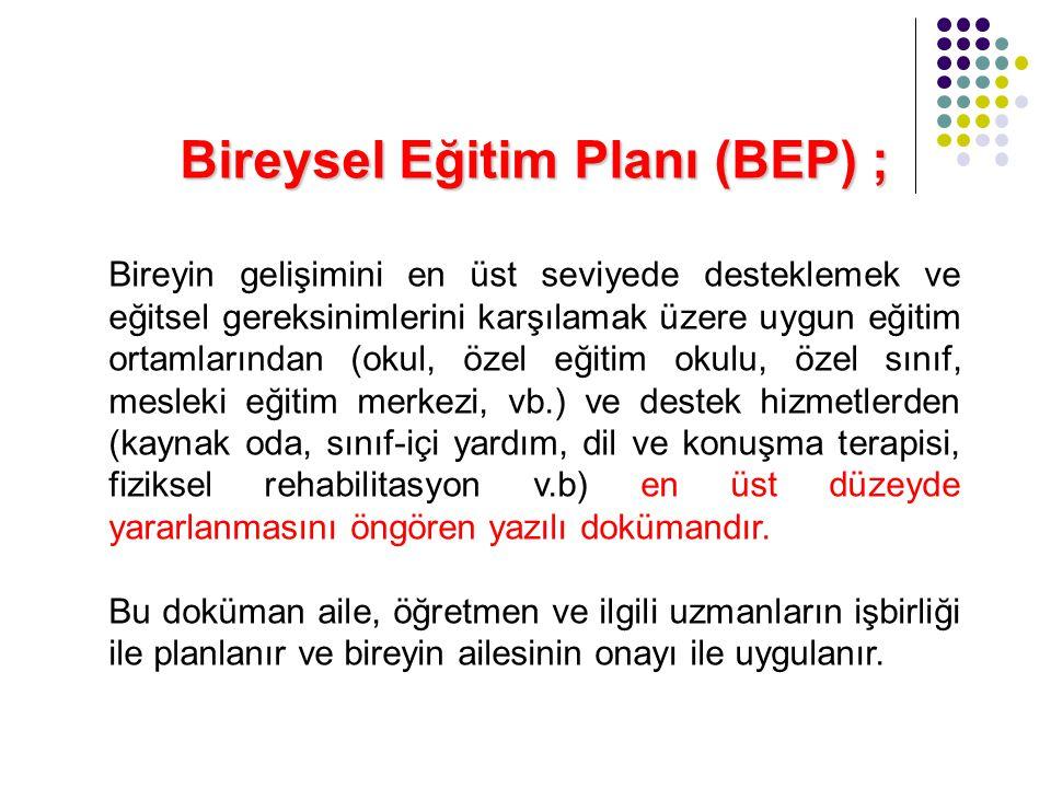 Bireysel Eğitim Planı (BEP) ; Bireyin gelişimini en üst seviyede desteklemek ve eğitsel gereksinimlerini karşılamak üzere uygun eğitim ortamlarından (