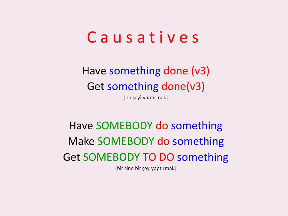 C a u s a t i v e s Have something done (v3) Get something done(v3) (bir şeyi yaptırmak) Have SOMEBODY do something Make SOMEBODY do something Get SOM