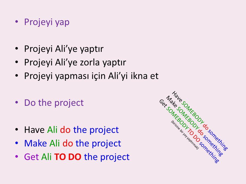 Projeyi yap Projeyi Ali'ye yaptır Projeyi Ali'ye zorla yaptır Projeyi yapması için Ali'yi ikna et Do the project Have Ali do the project Make Ali do the project Get Ali TO DO the project H a v e S O M E B O D Y d o s o m e t h i n g M a k e S O M E B O D Y d o s o m e t h i n g G e t S O M E B O D Y T O D O s o m e t h i n g ( b i r i s i n e b i r ş e y y a p t ı r m a k )